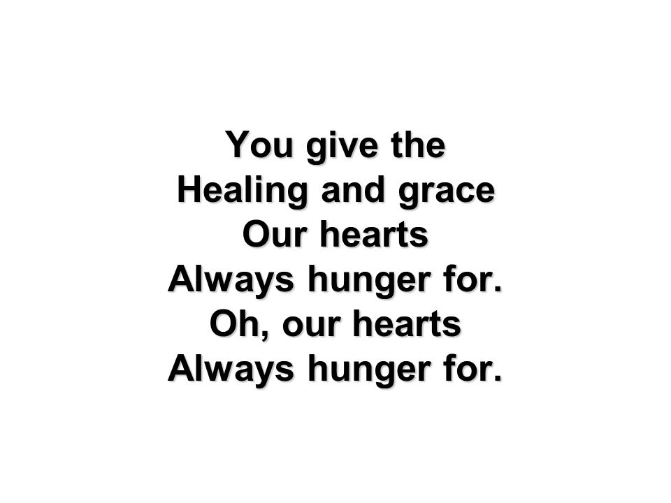 You give the Healing and grace Our hearts Always hunger for. Oh, our hearts Always hunger for.