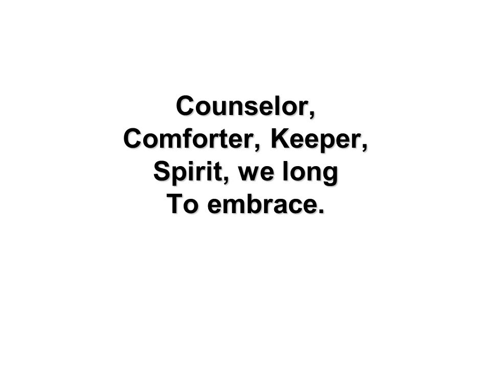 Counselor, Comforter, Keeper, Spirit, we long To embrace.