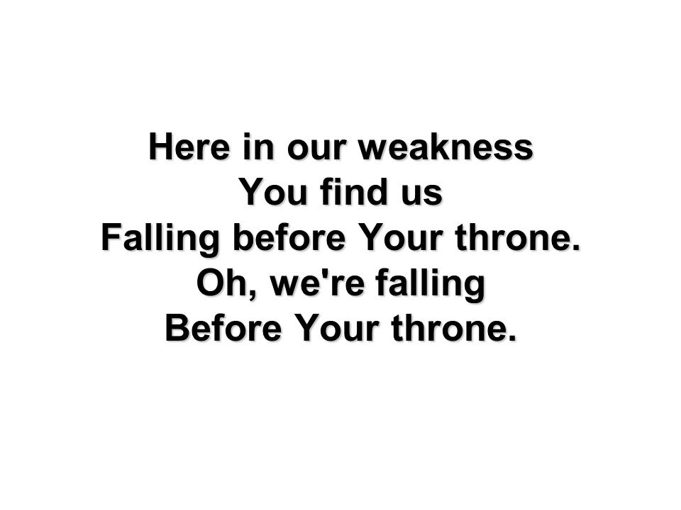 Here in our weakness You find us Falling before Your throne. Oh, we're falling Before Your throne.