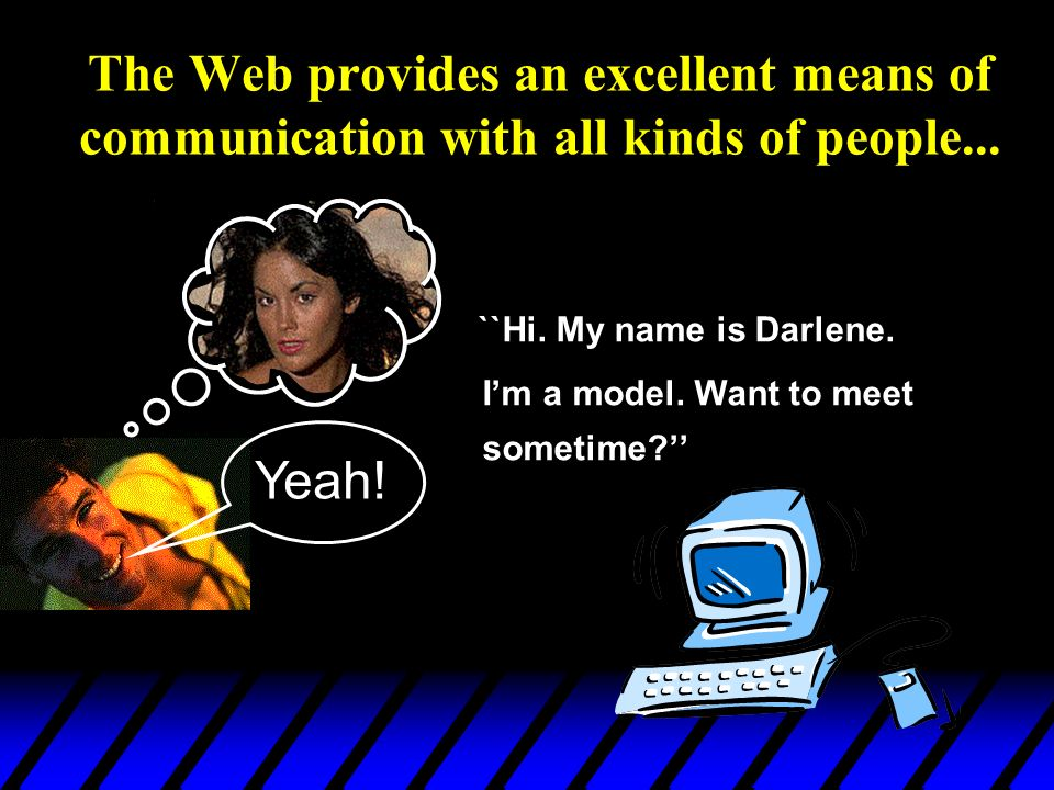 The Web provides an excellent means of communication with all kinds of people...