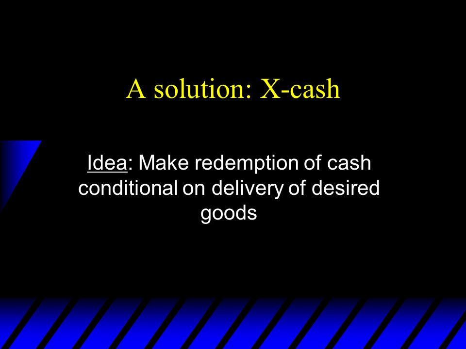 A solution: X-cash Idea: Make redemption of cash conditional on delivery of desired goods