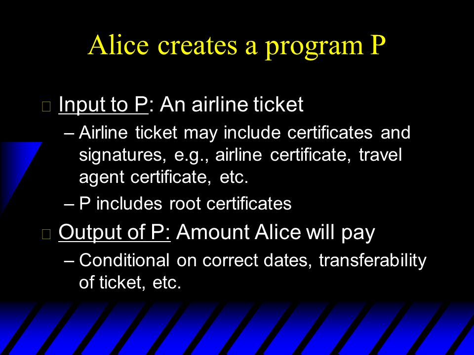Alice creates a program P u Input to P: An airline ticket –Airline ticket may include certificates and signatures, e.g., airline certificate, travel agent certificate, etc.
