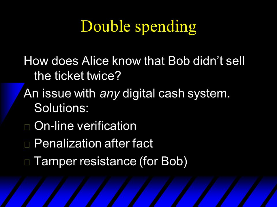 Double spending How does Alice know that Bob didnt sell the ticket twice? An issue with any digital cash system. Solutions: u On-line verification u P
