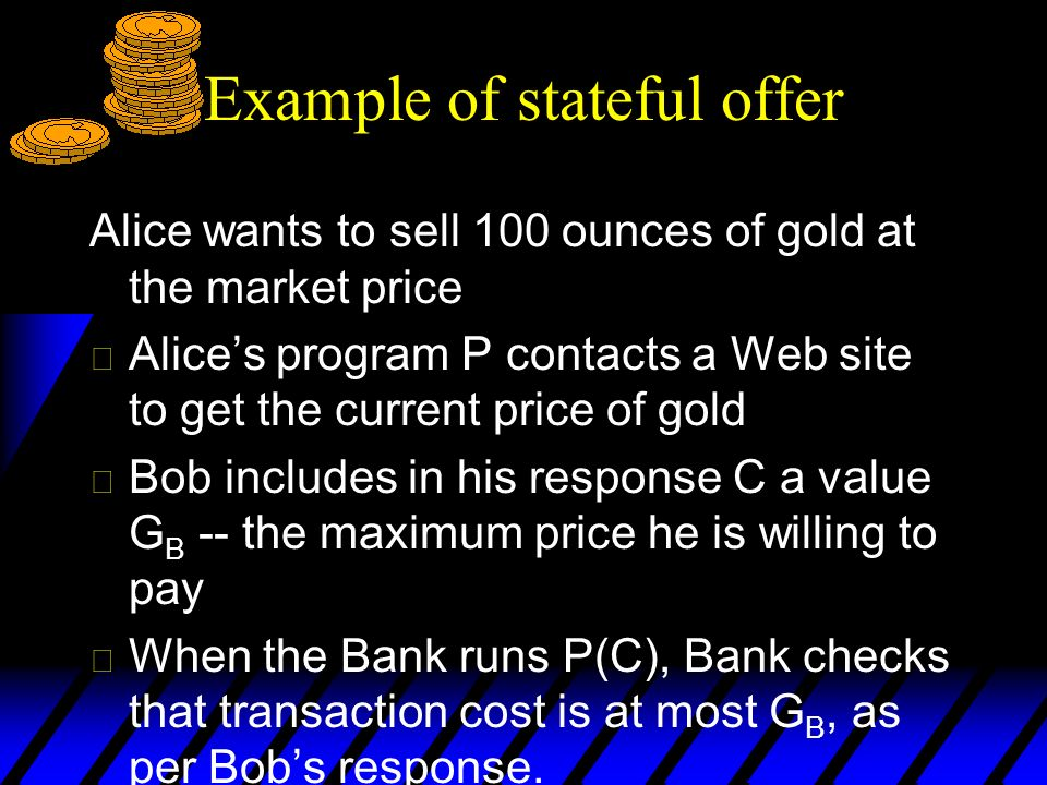 Example of stateful offer Alice wants to sell 100 ounces of gold at the market price u Alices program P contacts a Web site to get the current price of gold u Bob includes in his response C a value G B -- the maximum price he is willing to pay u When the Bank runs P(C), Bank checks that transaction cost is at most G B, as per Bobs response.
