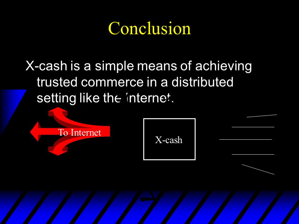 Conclusion X-cash is a simple means of achieving trusted commerce in a distributed setting like the Internet. To Internet X-cash