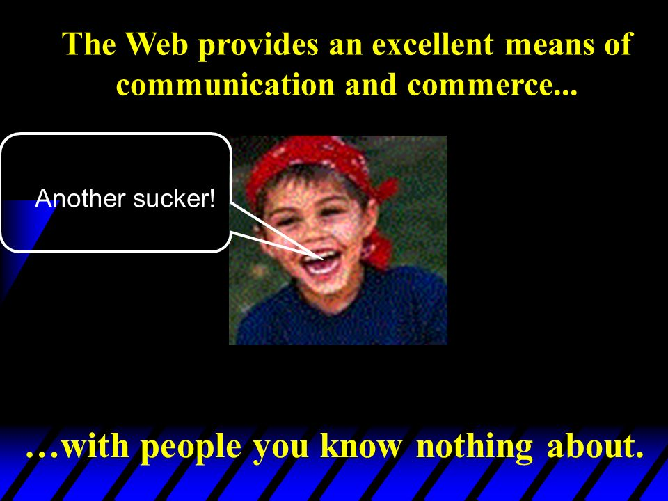 Another sucker! …with people you know nothing about. The Web provides an excellent means of communication and commerce...