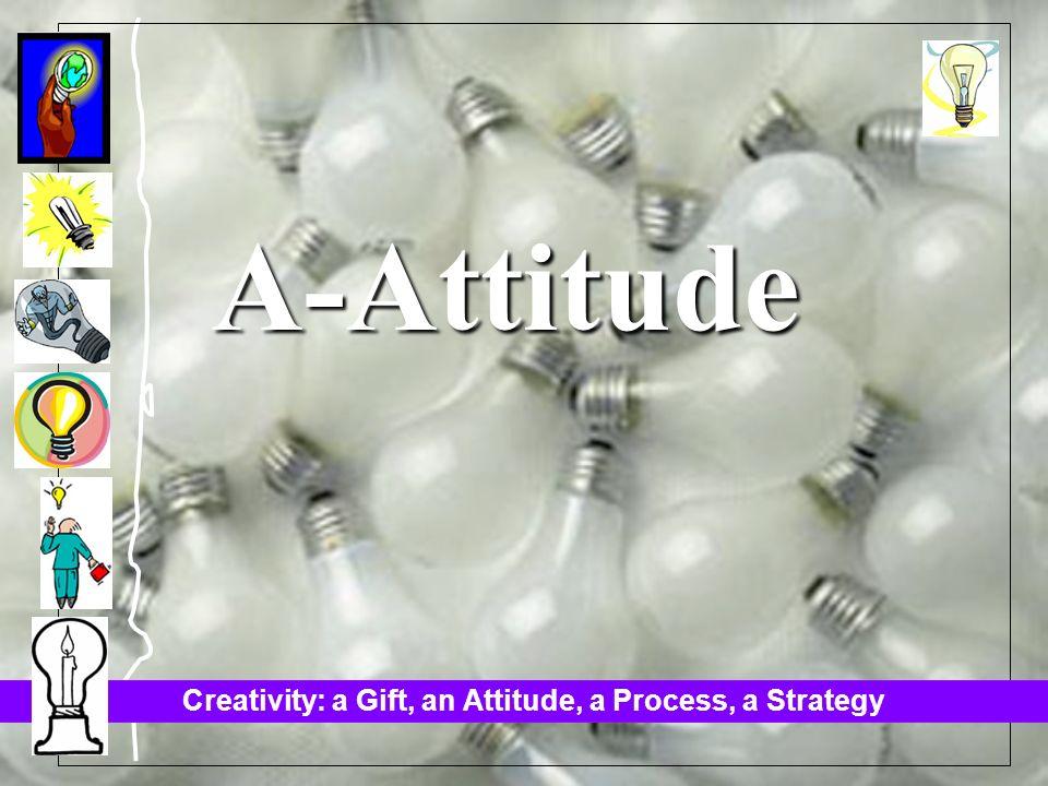 Creativity: a Gift, an Attitude, a Process, a Strategy A-Attitude