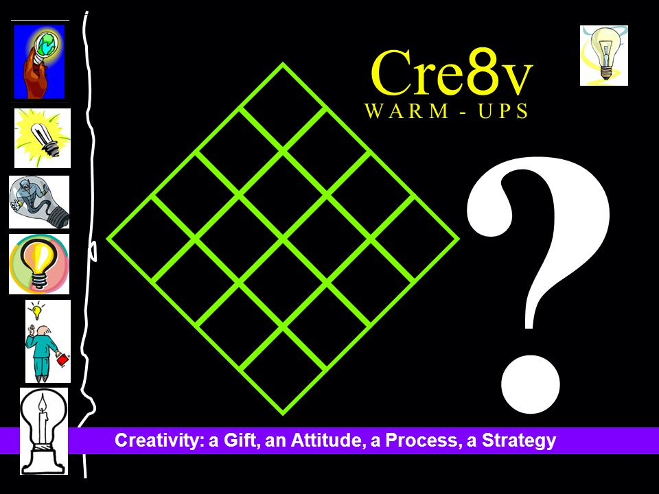 Creativity: a Gift, an Attitude, a Process, a Strategy Cre 8 v W A R M - U P S
