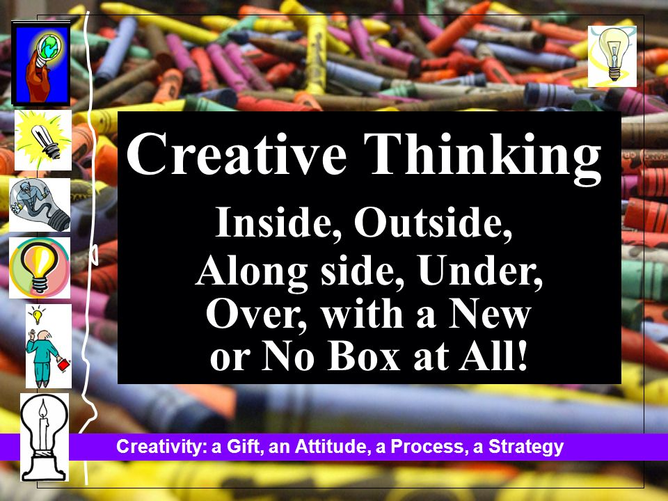Creativity: a Gift, an Attitude, a Process, a Strategy Creative Thinking Inside, Outside, Along side, Under, Over, with a New or No Box at All!