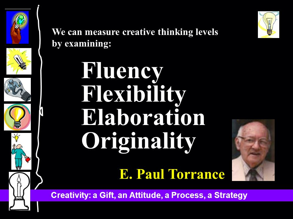 Creativity: a Gift, an Attitude, a Process, a Strategy We can measure creative thinking levels by examining: Fluency Flexibility Elaboration Originality E.
