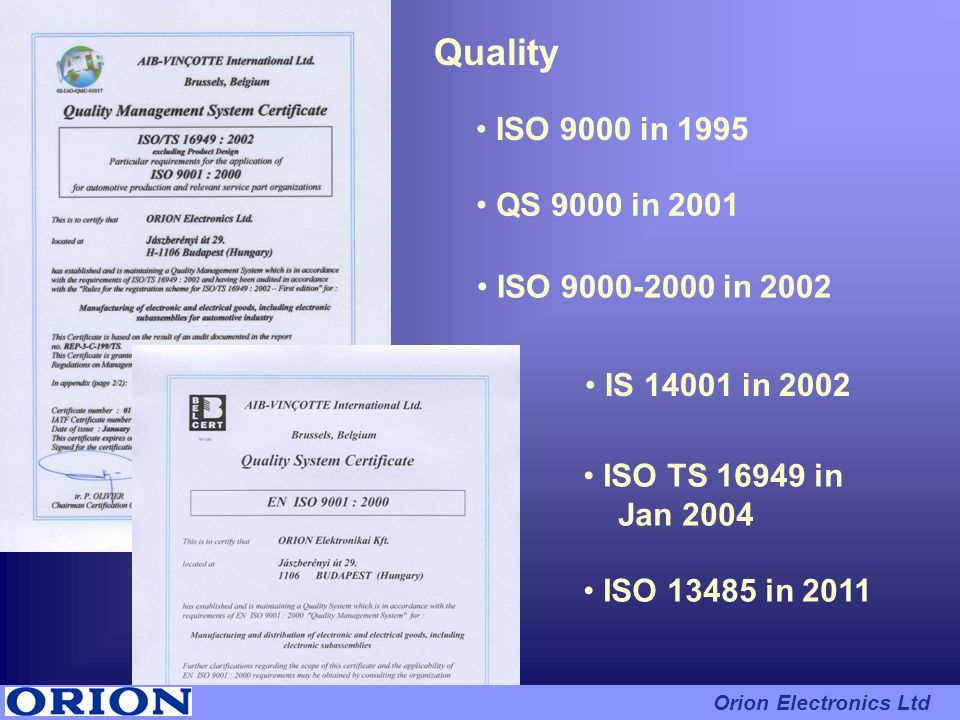 ISO 9000 in 1995 Quality ISO 9000-2000 in 2002 QS 9000 in 2001 IS 14001 in 2002 ISO TS 16949 in Jan 2004 ISO 13485 in 2011 Orion Electronics Ltd
