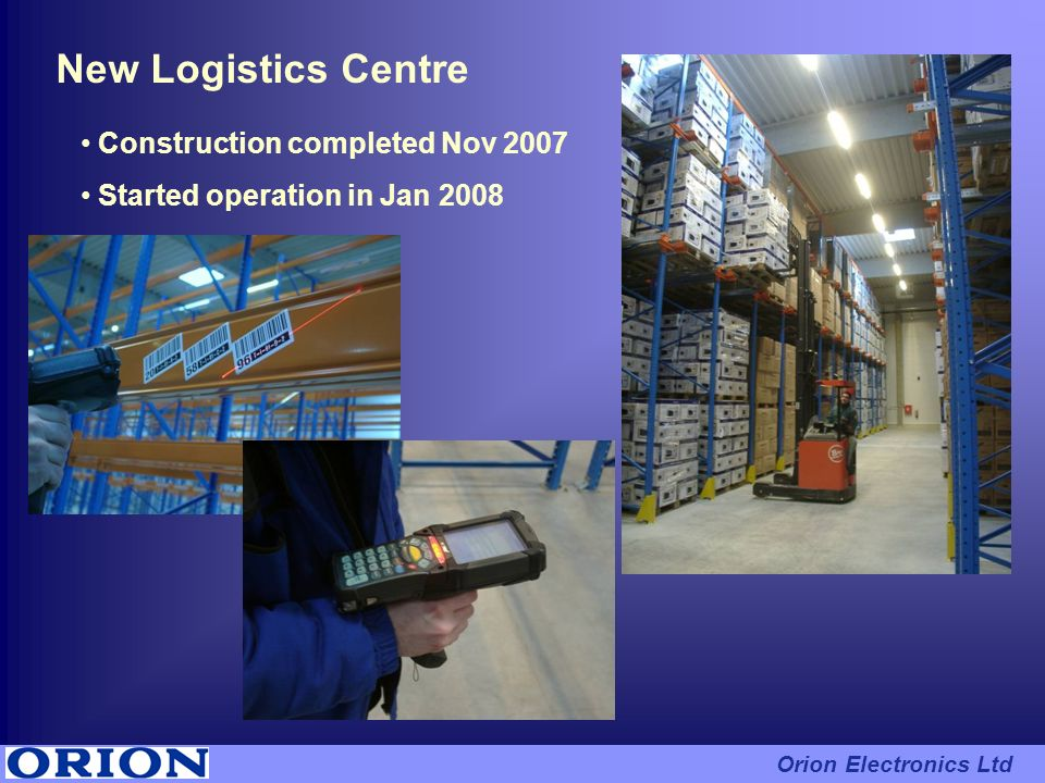 Construction completed Nov 2007 Started operation in Jan 2008 New Logistics Centre Orion Electronics Ltd