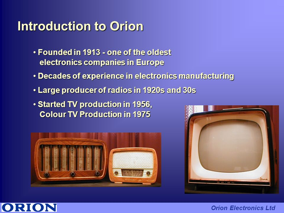 Introduction to Orion Founded in 1913 - one of the oldest Founded in 1913 - one of the oldest electronics companies in Europe electronics companies in