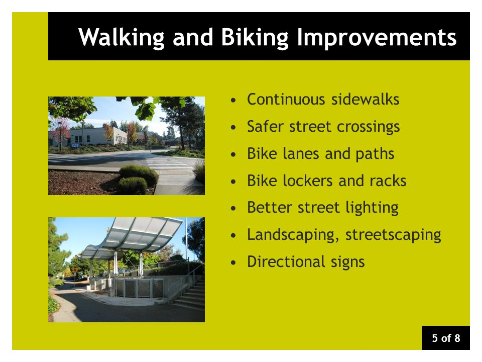 Walking and Biking Improvements Continuous sidewalks Safer street crossings Bike lanes and paths Bike lockers and racks Better street lighting Landscaping, streetscaping Directional signs 5 of 8