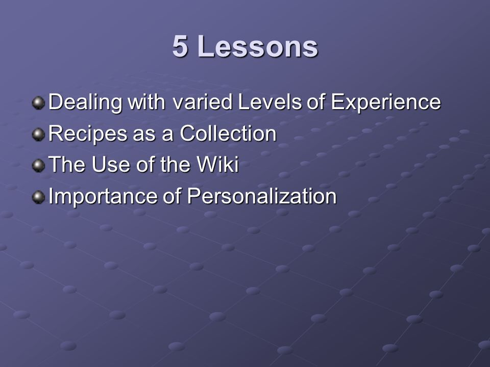 5 Lessons Dealing with varied Levels of Experience Recipes as a Collection The Use of the Wiki Importance of Personalization