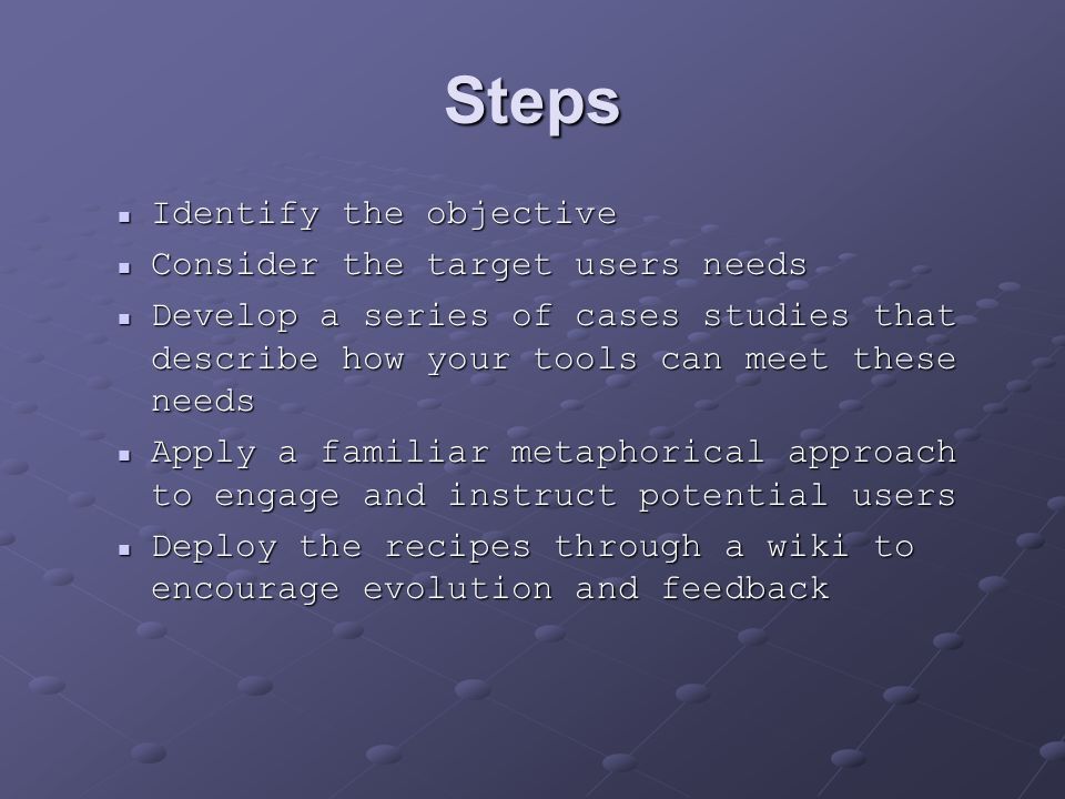 Steps Identify the objective Identify the objective Consider the target users needs Consider the target users needs Develop a series of cases studies that describe how your tools can meet these needs Develop a series of cases studies that describe how your tools can meet these needs Apply a familiar metaphorical approach to engage and instruct potential users Apply a familiar metaphorical approach to engage and instruct potential users Deploy the recipes through a wiki to encourage evolution and feedback Deploy the recipes through a wiki to encourage evolution and feedback