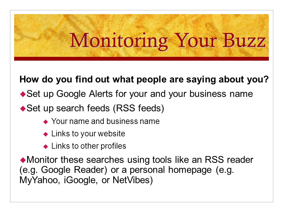 Monitoring Your Buzz How do you find out what people are saying about you? Set up Google Alerts for your and your business name Set up search feeds (R