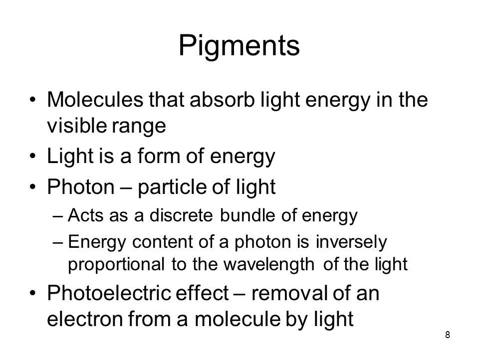 8 Pigments Molecules that absorb light energy in the visible range Light is a form of energy Photon – particle of light –Acts as a discrete bundle of