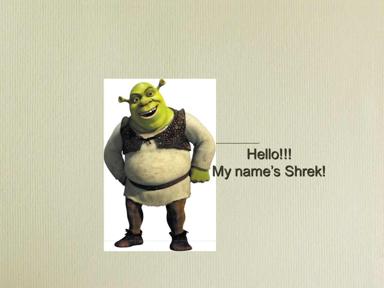 Hello!!! My names Shrek!