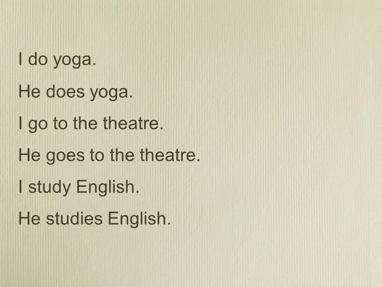He does yoga. I go to the theatre. He goes to the theatre. I study English. He studies English. I do yoga.