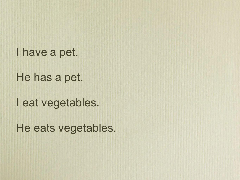 He eats vegetables. I eat vegetables. He has a pet. I have a pet.