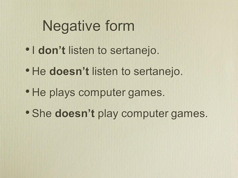 Negative form I dont listen to sertanejo. He doesnt listen to sertanejo. He plays computer games. She doesnt play computer games. I dont listen to ser