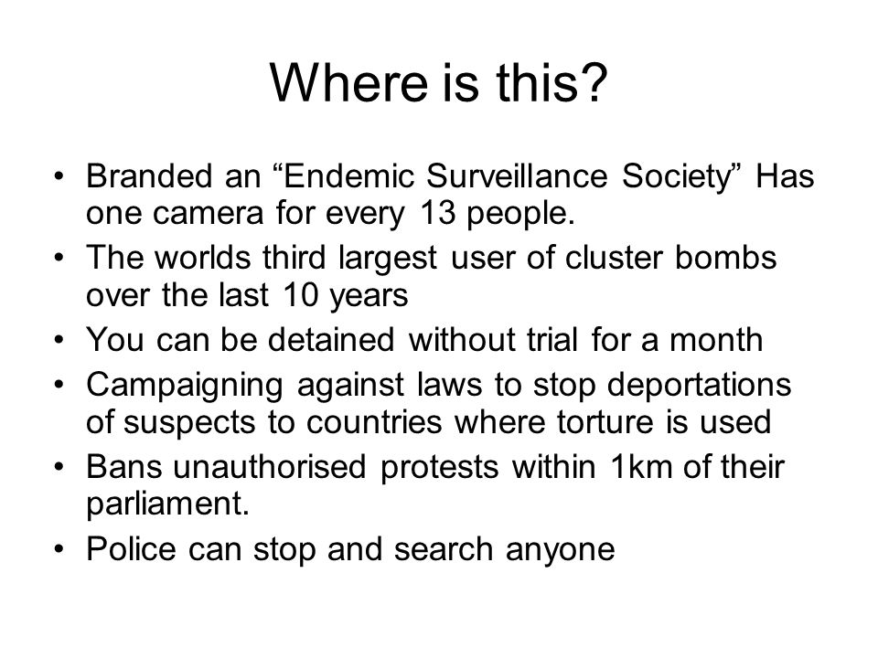 Where is this? Branded an Endemic Surveillance Society Has one camera for every 13 people. The worlds third largest user of cluster bombs over the las