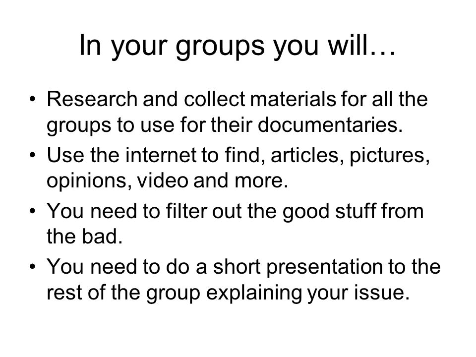 In your groups you will… Research and collect materials for all the groups to use for their documentaries.