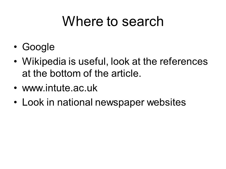 Where to search Google Wikipedia is useful, look at the references at the bottom of the article. www.intute.ac.uk Look in national newspaper websites