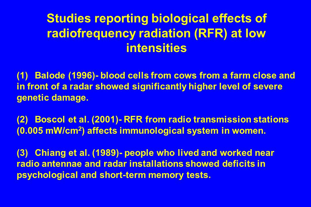 Studies reporting biological effects of radiofrequency radiation (RFR) at low intensities (1) Balode (1996)- blood cells from cows from a farm close and in front of a radar showed significantly higher level of severe genetic damage.
