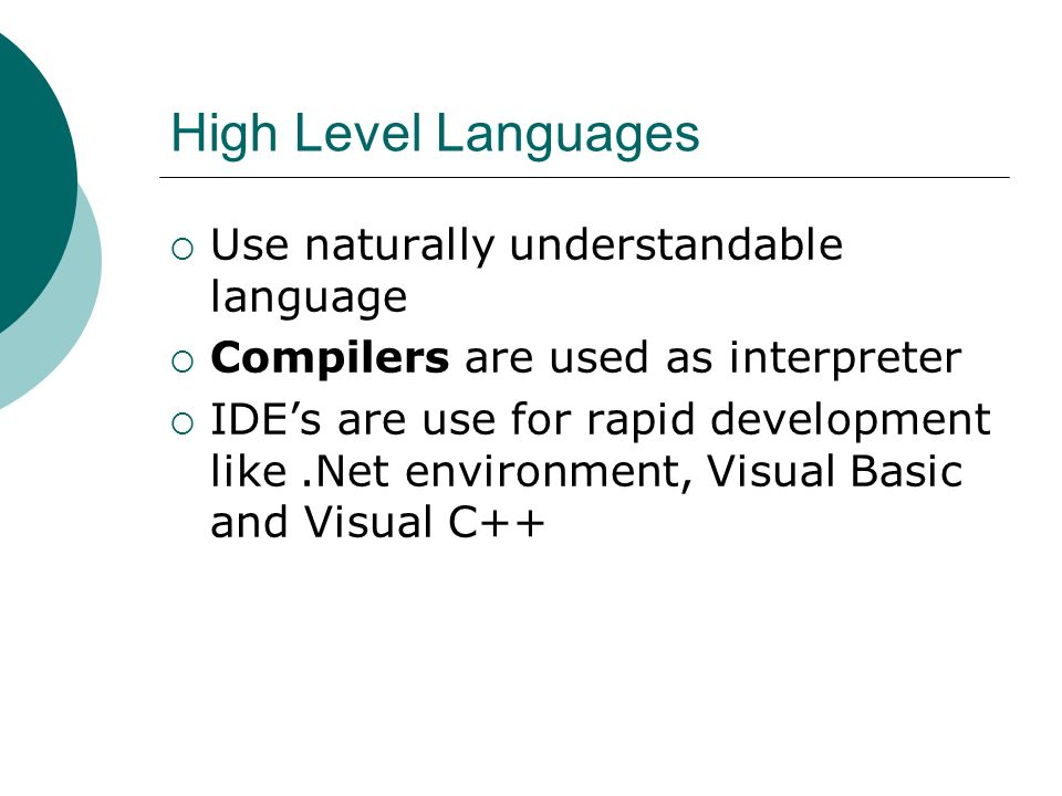 High Level Languages Use naturally understandable language Compilers are used as interpreter IDEs are use for rapid development like.Net environment, Visual Basic and Visual C++
