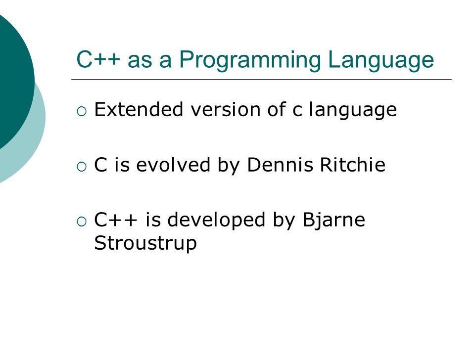 C++ as a Programming Language Extended version of c language C is evolved by Dennis Ritchie C++ is developed by Bjarne Stroustrup