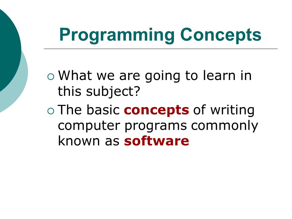 Programming Concepts What we are going to learn in this subject.