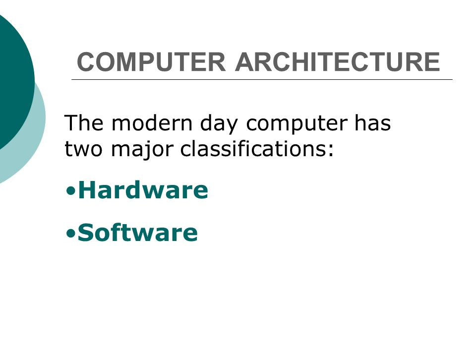 COMPUTER ARCHITECTURE The modern day computer has two major classifications: Hardware Software