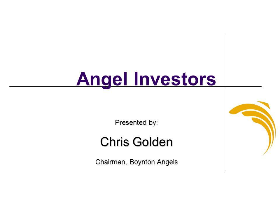 Angel Investors Presented by: Chris Golden Chairman, Boynton Angels