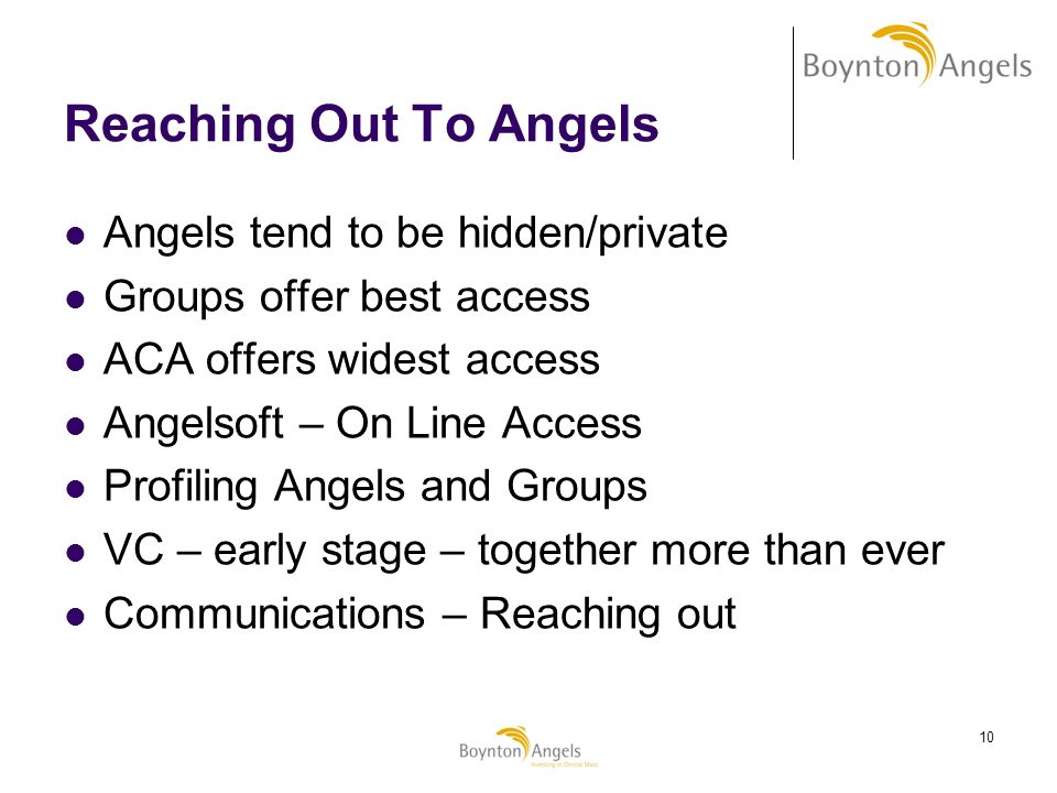 10 Reaching Out To Angels Angels tend to be hidden/private Groups offer best access ACA offers widest access Angelsoft – On Line Access Profiling Ange