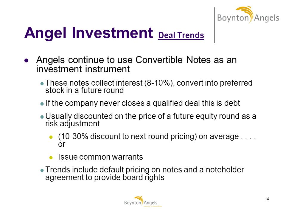 14 Angel Investment Deal Trends Angels continue to use Convertible Notes as an investment instrument These notes collect interest (8-10%), convert int