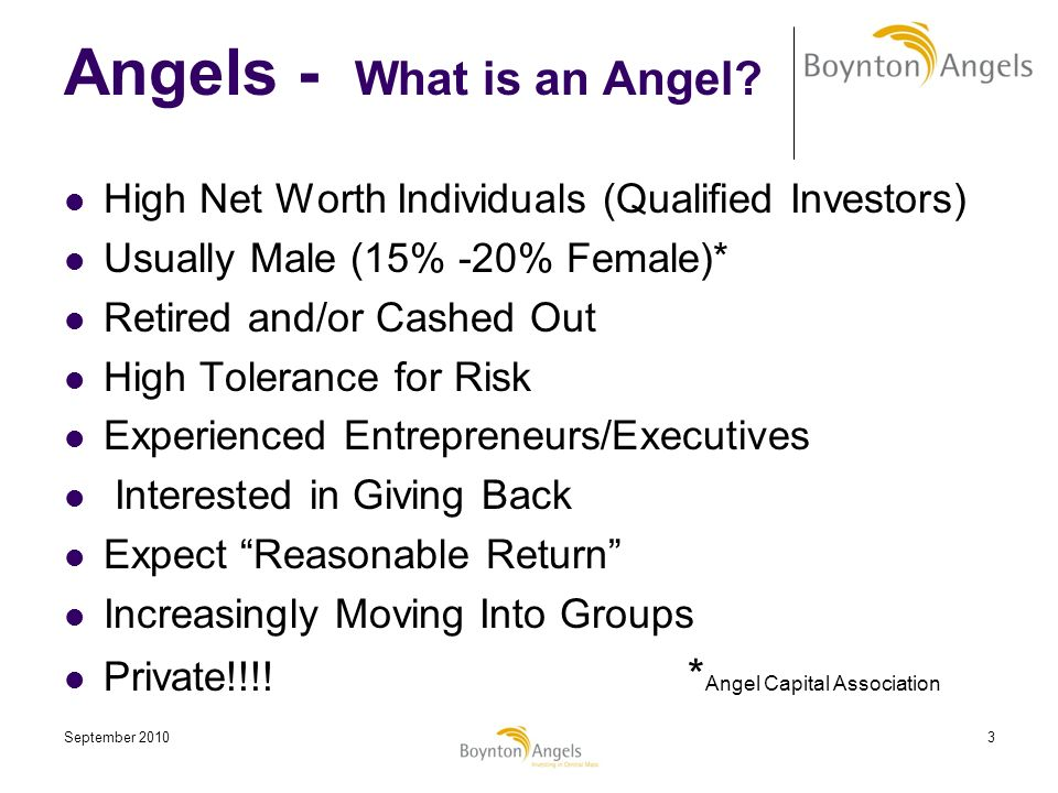 September 20103 Angels - What is an Angel? High Net Worth Individuals (Qualified Investors) Usually Male (15% -20% Female)* Retired and/or Cashed Out