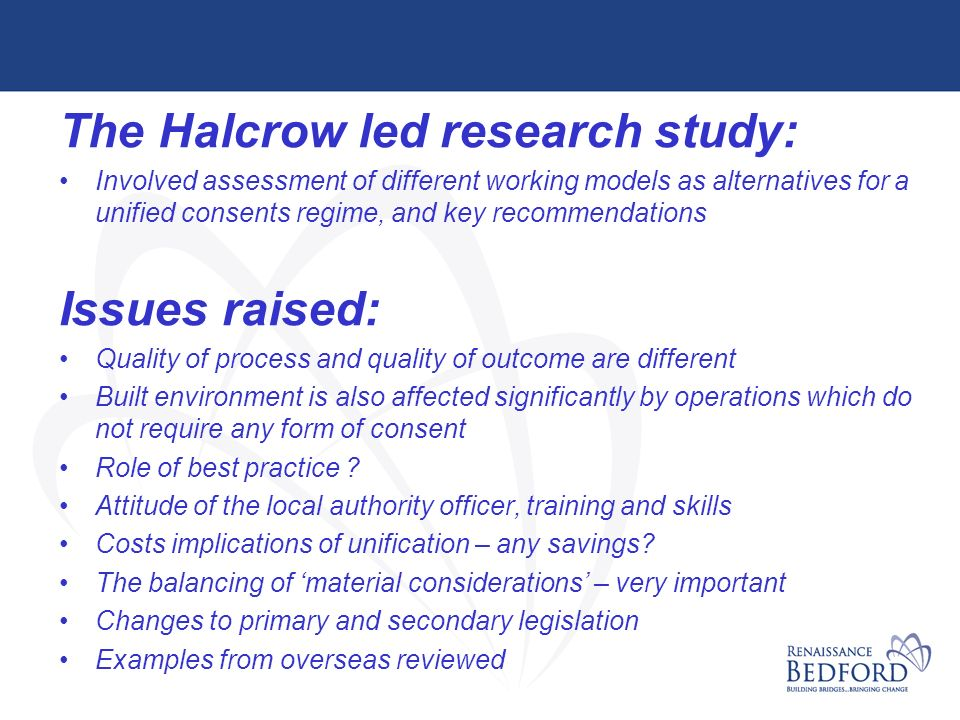 The Halcrow led research study: Involved assessment of different working models as alternatives for a unified consents regime, and key recommendations Issues raised: Quality of process and quality of outcome are different Built environment is also affected significantly by operations which do not require any form of consent Role of best practice .