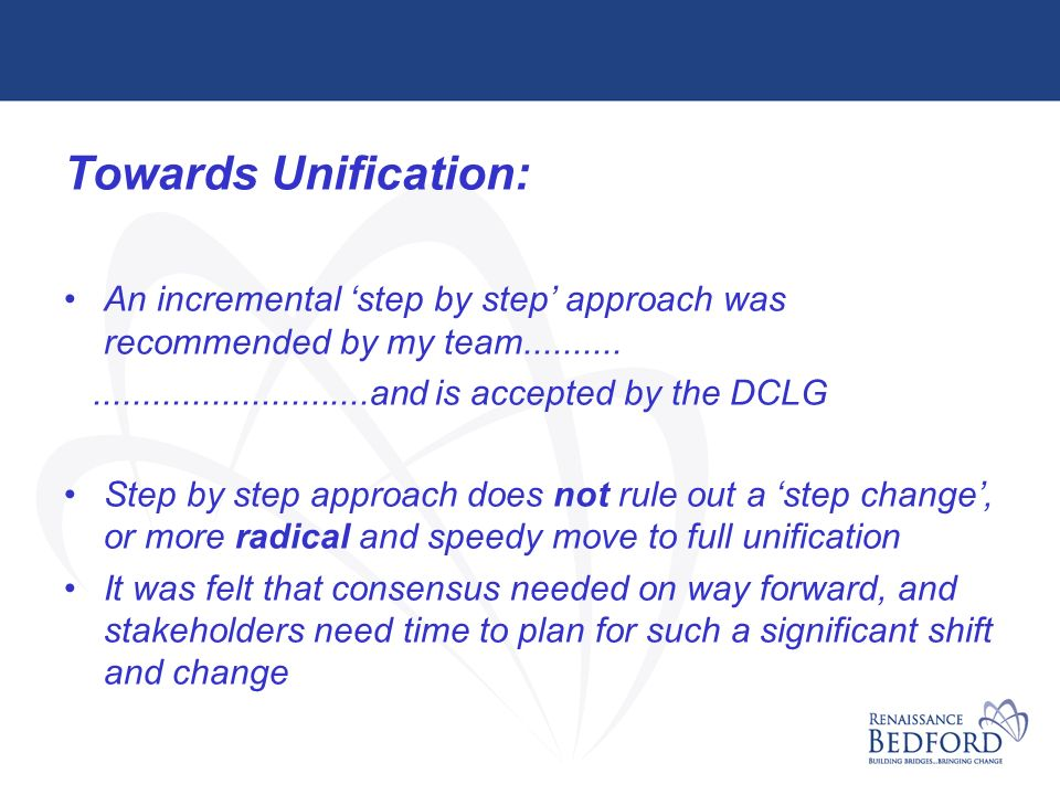 Towards Unification: An incremental step by step approach was recommended by my team......................................and is accepted by the DCLG Step by step approach does not rule out a step change, or more radical and speedy move to full unification It was felt that consensus needed on way forward, and stakeholders need time to plan for such a significant shift and change