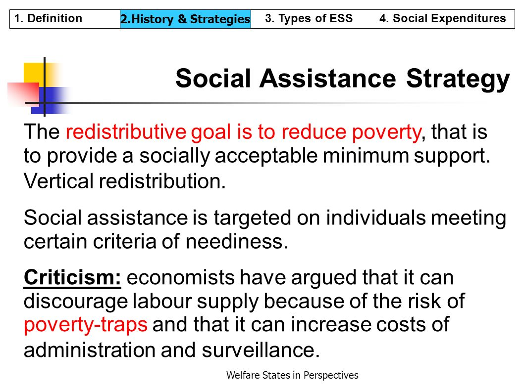 Welfare States in Perspectives Social Assistance Strategy The redistributive goal is to reduce poverty, that is to provide a socially acceptable minim