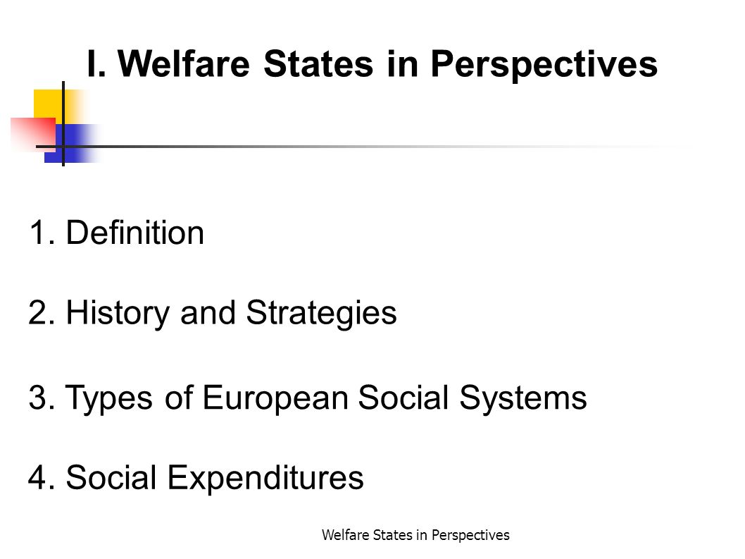 Welfare States in Perspectives I. Welfare States in Perspectives 1. Definition 2. History and Strategies 3. Types of European Social Systems 4. Social