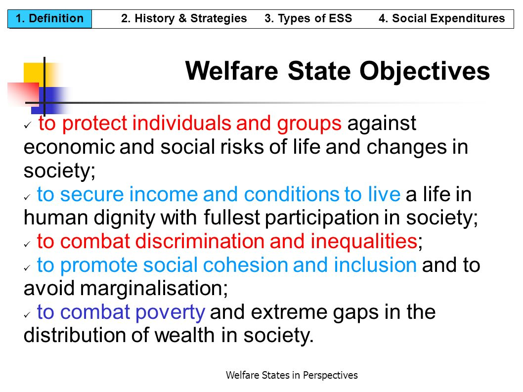 Welfare States in Perspectives Welfare State Objectives to protect individuals and groups against economic and social risks of life and changes in soc
