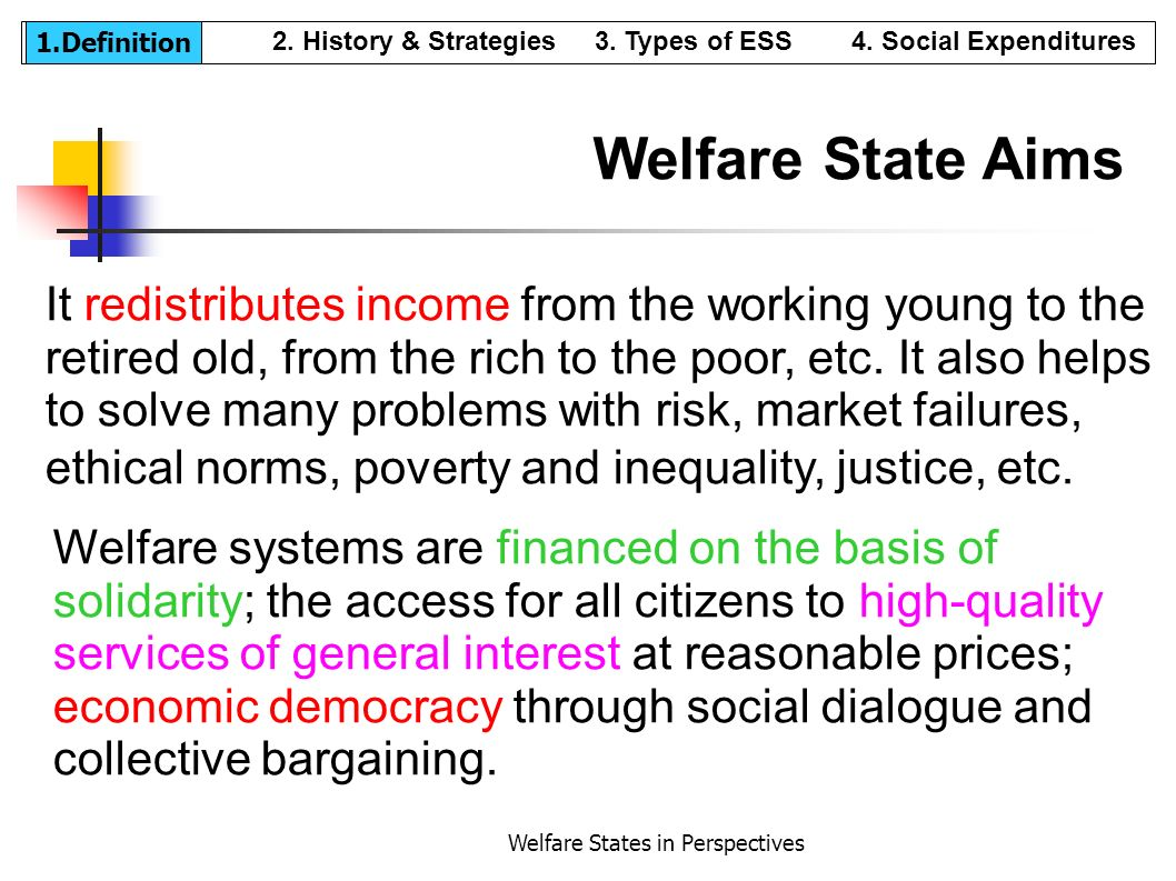 Welfare States in Perspectives It redistributes income from the working young to the retired old, from the rich to the poor, etc. It also helps to sol