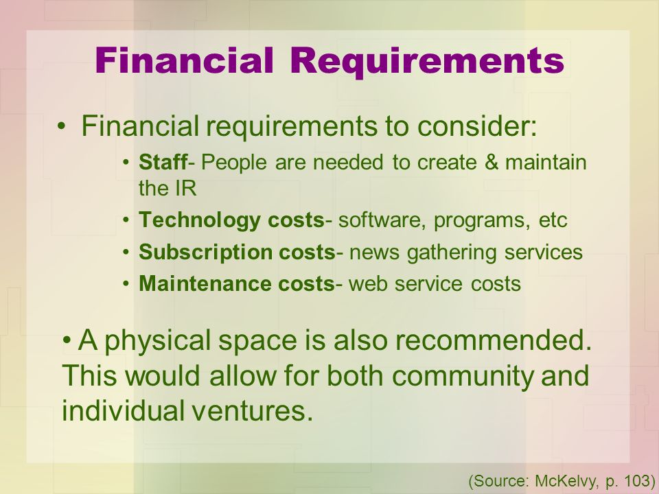 Financial Requirements Financial requirements to consider: Staff- People are needed to create & maintain the IR Technology costs- software, programs,