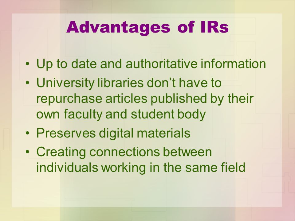 Advantages of IRs Up to date and authoritative information University libraries dont have to repurchase articles published by their own faculty and st