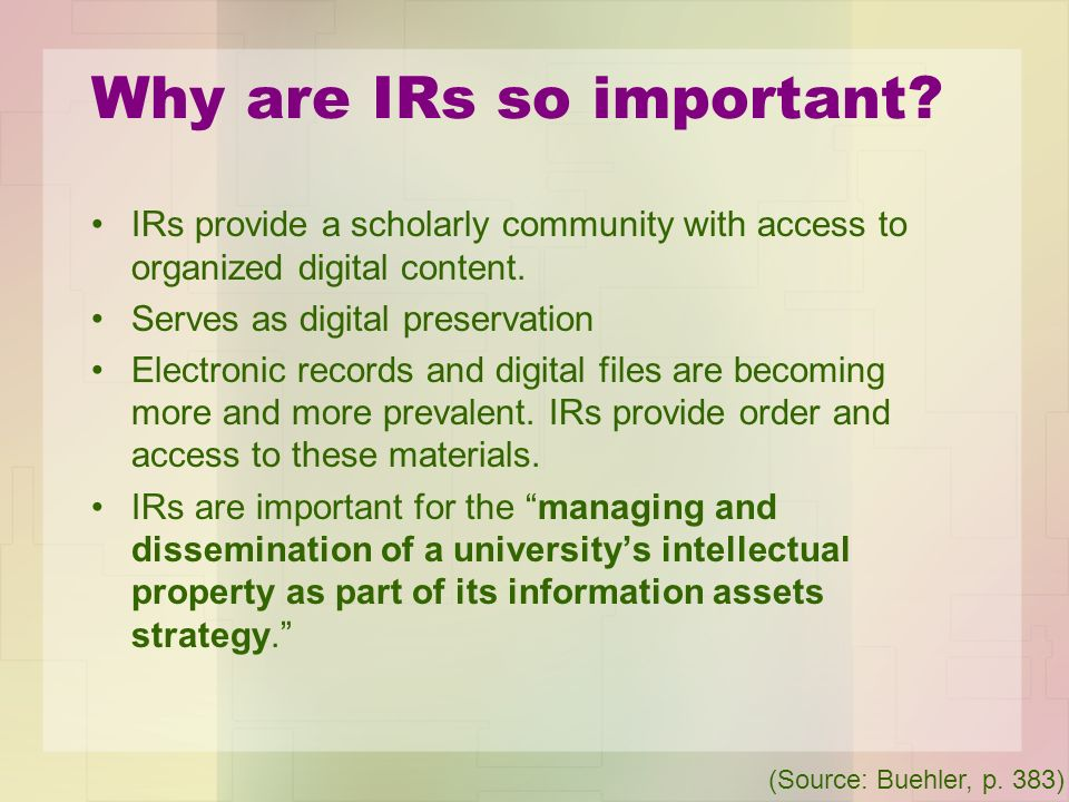 Why are IRs so important? IRs provide a scholarly community with access to organized digital content. Serves as digital preservation Electronic record