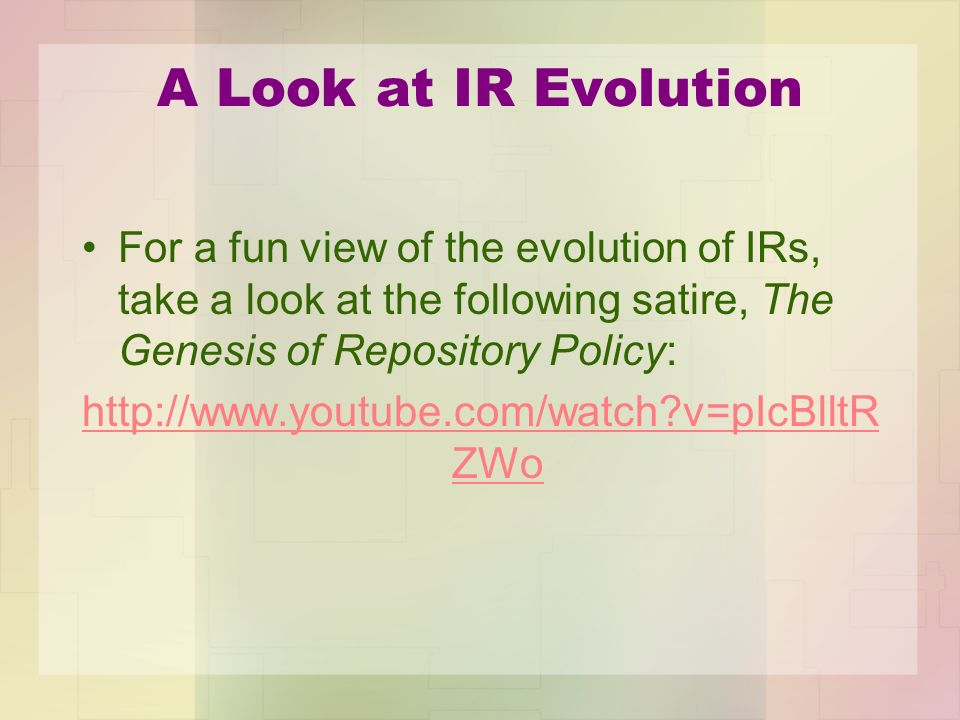 A Look at IR Evolution For a fun view of the evolution of IRs, take a look at the following satire, The Genesis of Repository Policy: http://www.youtu