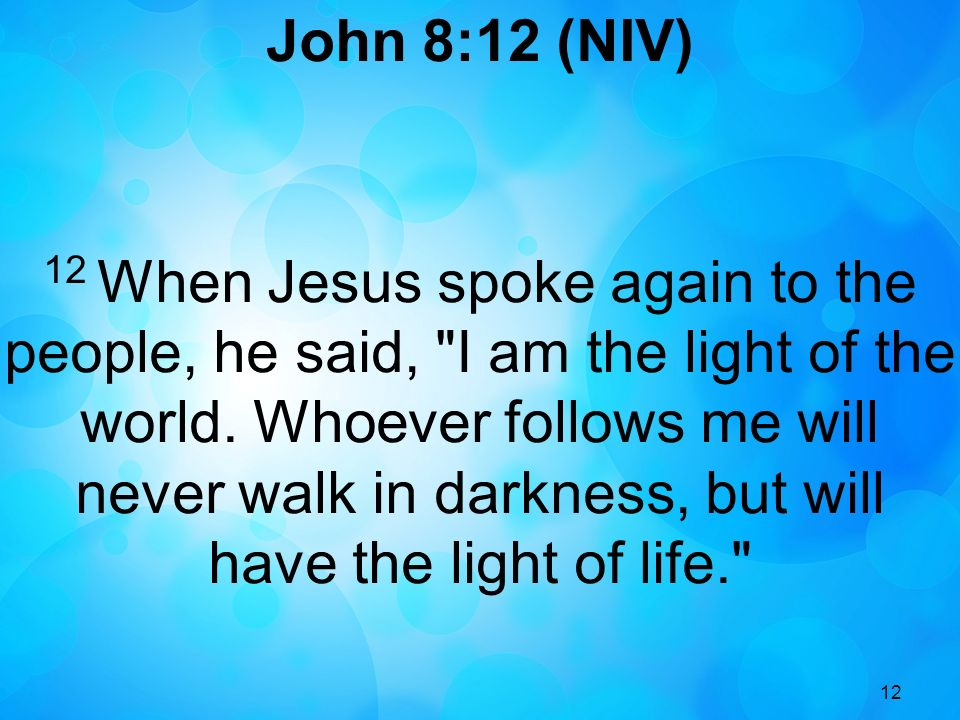 12 John 8:12 (NIV) 12 When Jesus spoke again to the people, he said, I am the light of the world.