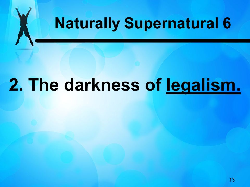 13 2. The darkness of legalism. Naturally Supernatural 6